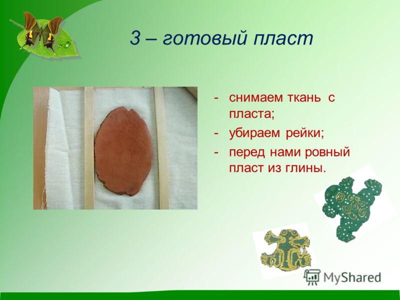 3 – готовый пласт -снимаем ткань с пласта; -убираем рейки; -перед нами ровный пласт из глины.