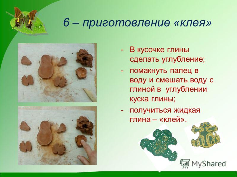 6 – приготовление «клея» -В кусочке глины сделать углубление; -помакнуть палец в воду и смешать воду с глиной в углублении куска глины; -получиться жидкая глина – «клей».