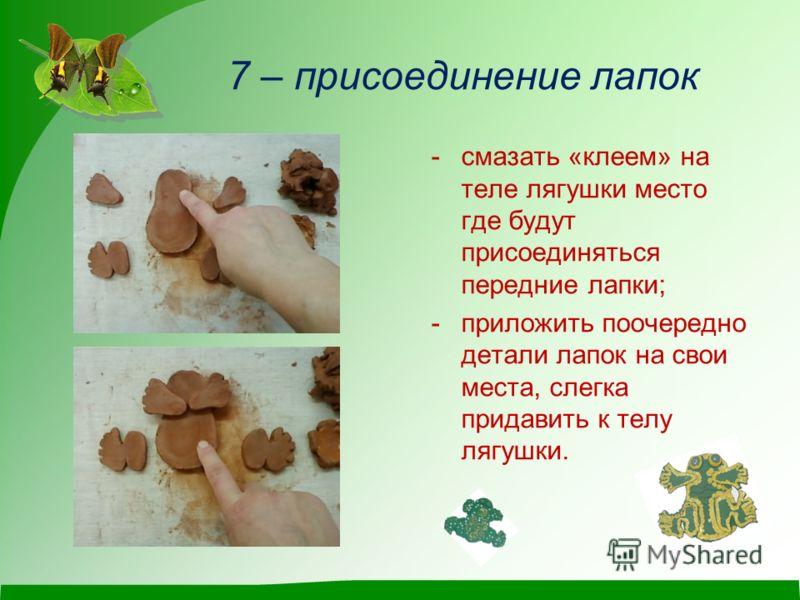 7 – присоединение лапок -смазать «клеем» на теле лягушки место где будут присоединяться передние лапки; -приложить поочередно детали лапок на свои места, слегка придавить к телу лягушки.