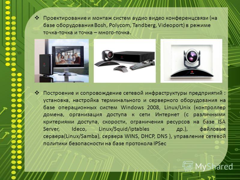 Проектирование и монтаж систем аудио видео конференцсвязи (на базе оборудования Bosh, Polycom, Tandberg, Videoport) в режиме точка-точка и точка – много-точка. Построение и сопровождение сетевой инфраструктуры предприятий : установка, настройка терми