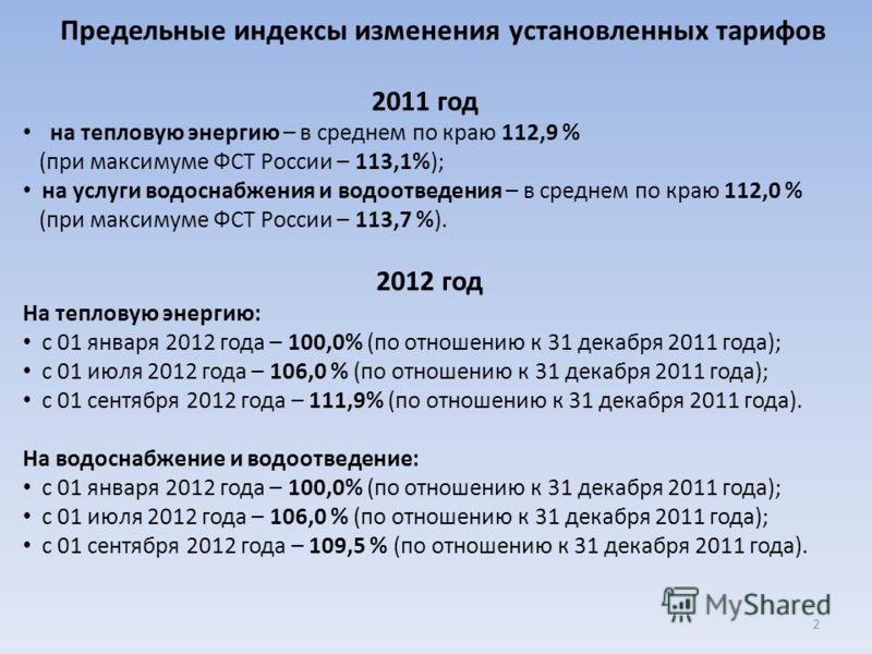 Предельные индексы изменения установленных тарифов 2011 год на тепловую энергию – в среднем по краю 112,9 % (при максимуме ФСТ России – 113,1%); на услуги водоснабжения и водоотведения – в среднем по краю 112,0 % (при максимуме ФСТ России – 113,7 %).