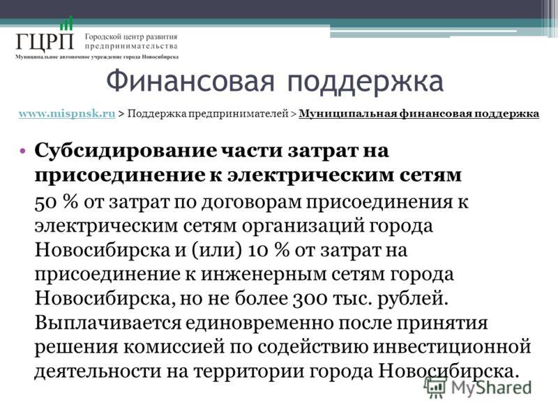 Финансовая поддержка www.mispnsk.ruwww.mispnsk.ru > Поддержка предпринимателей > Муниципальная финансовая поддержка Субсидирование части затрат на присоединение к электрическим сетям 50 % от затрат по договорам присоединения к электрическим сетям орг