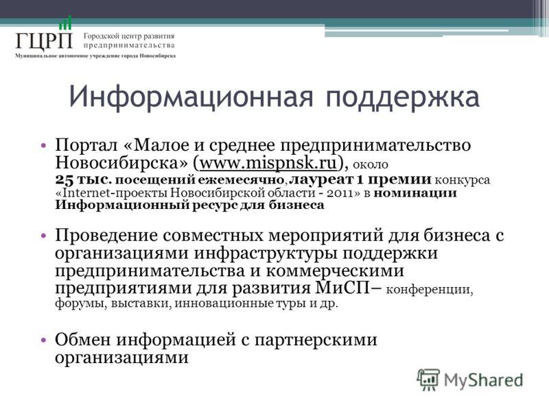 Информационная поддержка Портал «Малое и среднее предпринимательство Новосибирска» (www.mispnsk.ru), около 25 тыс. посещений ежемесячно, лауреат 1 премии конкурса «Internet-проекты Новосибирской области - 2011» в номинации Информационный ресурс для б