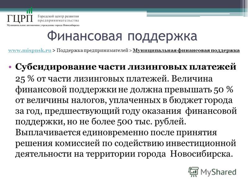 Финансовая поддержка www.mispnsk.ruwww.mispnsk.ru > Поддержка предпринимателей > Муниципальная финансовая поддержка Субсидирование части лизинговых платежей 25 % от части лизинговых платежей. Величина финансовой поддержки не должна превышать 50 % от