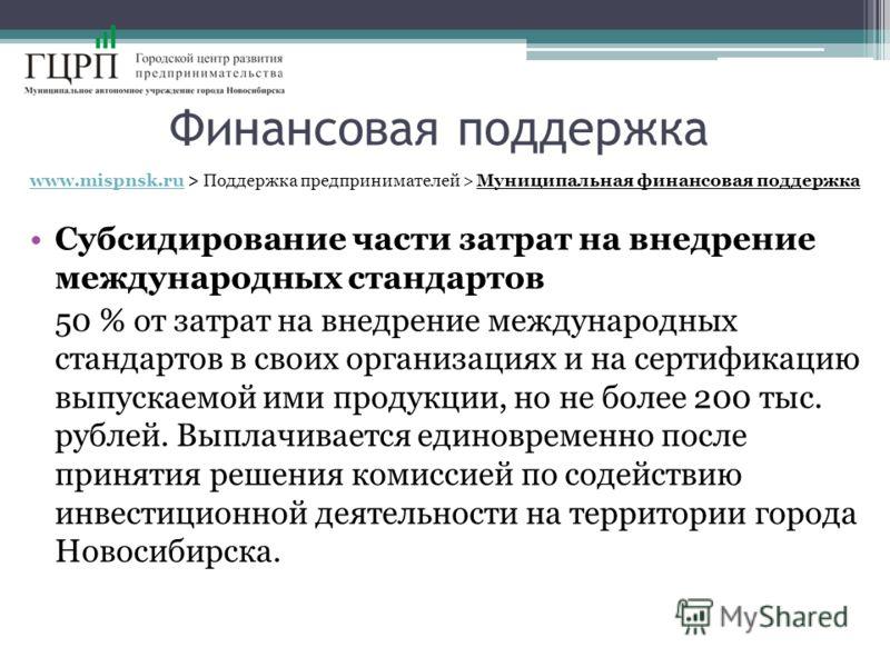 Финансовая поддержка www.mispnsk.ruwww.mispnsk.ru > Поддержка предпринимателей > Муниципальная финансовая поддержка Субсидирование части затрат на внедрение международных стандартов 50 % от затрат на внедрение международных стандартов в своих организ