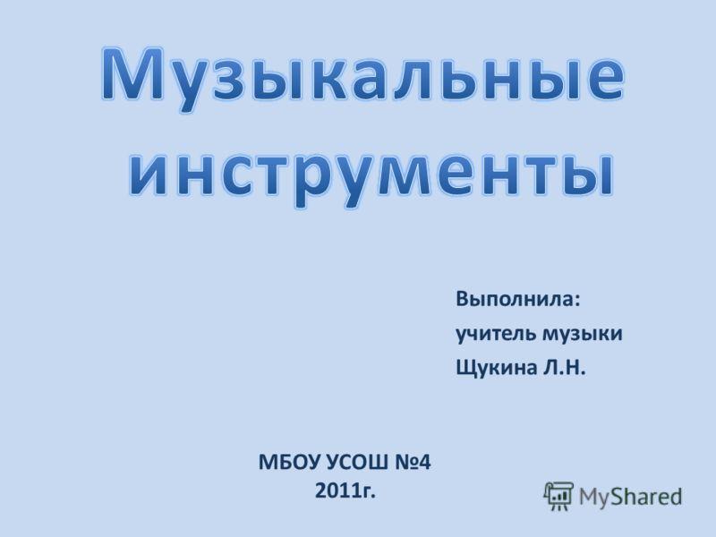 Выполнила: учитель музыки Щукина Л.Н. МБОУ УСОШ 4 2011г.