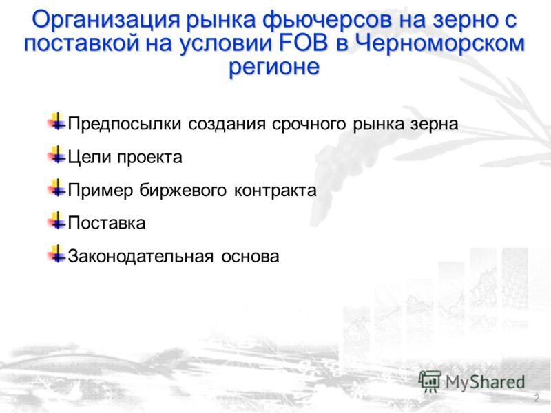 2 Организация рынка фьючерсов на зерно с поставкой на условии FOB в Черноморском регионе Предпосылки создания срочного рынка зерна Цели проекта Пример биржевого контракта Поставка Законодательная основа