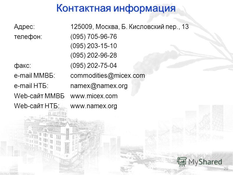 29 Контактная информация Адрес:125009, Москва, Б. Кисловский пер., 13 телефон:(095) 705-96-76 (095) 203-15-10 (095) 202-96-28 факс:(095) 202-75-04 e-mail ММВБ:commodities@micex.com e-mail НТБ:namex@namex.org Web-сайт ММВБwww.micex.com Web-сайт НТБ:ww