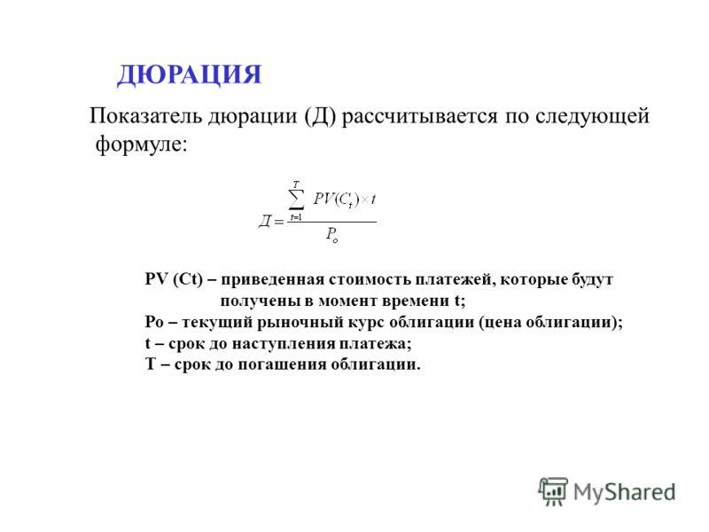 Показатель дюрации (Д) рассчитывается по следующей формуле: PV (Ct) – приведенная стоимость платежей, которые будут получены в момент времени t; Ро – текущий рыночный курс облигации (цена облигации); t – срок до наступления платежа; Т – срок до погаш