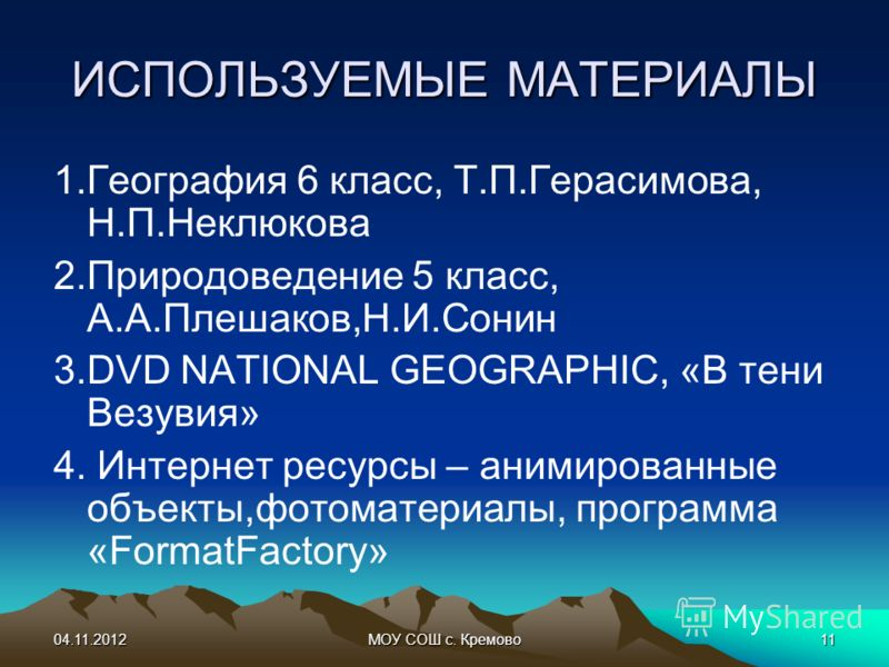 04.11.2012МОУ СОШ с. Кремово11 ИСПОЛЬЗУЕМЫЕ МАТЕРИАЛЫ 1.География 6 класс, Т.П.Герасимова, Н.П.Неклюкова 2.Природоведение 5 класс, А.А.Плешаков,Н.И.Сонин 3.DVD NATIONAL GEOGRAPHIC, «В тени Везувия» 4. Интернет ресурсы – анимированные объекты,фотомате