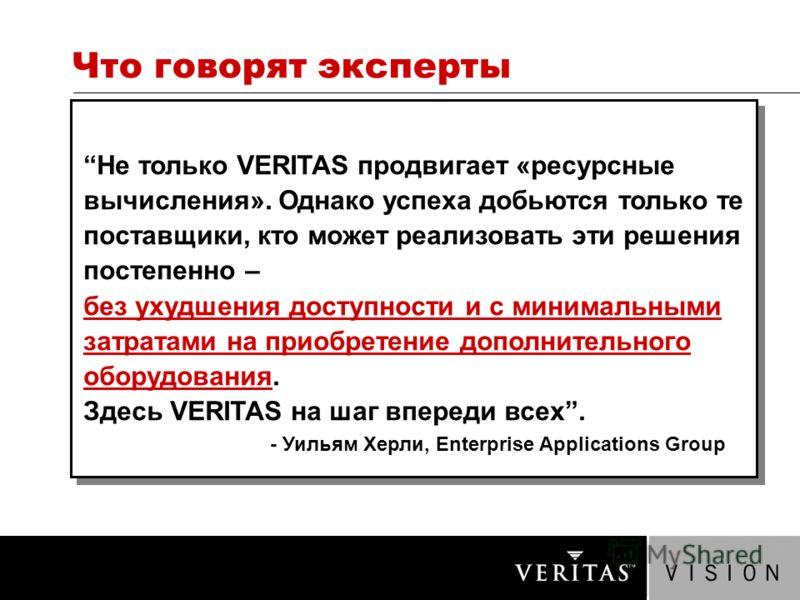 Что говорят эксперты Не только VERITAS продвигает «ресурсные вычисления». Однако успеха добьются только те поставщики, кто может реализовать эти решения постепенно – без ухудшения доступности и с минимальными затратами на приобретение дополнительного