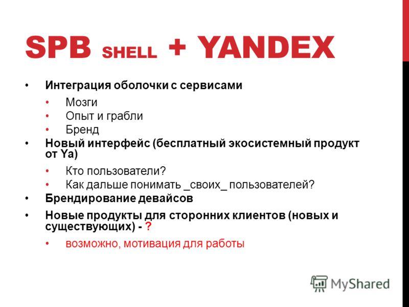 SPB SHELL + YANDEX Интеграция оболочки с сервисами Мозги Опыт и грабли Бренд Новый интерфейс (бесплатный экосистемный продукт от Ya) Кто пользователи? Как дальше понимать _своих_ пользователей? Брендирование девайсов Новые продукты для сторонних клие