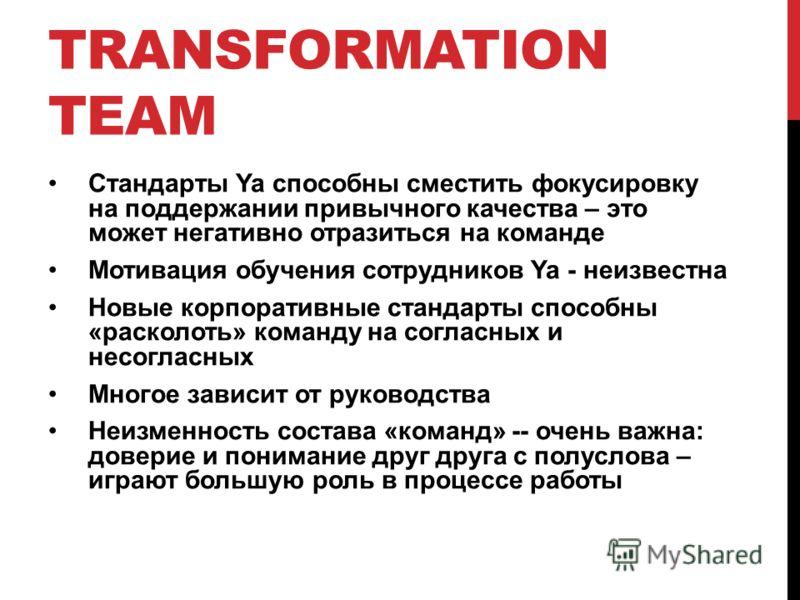 TRANSFORMATION TEAM Стандарты Ya способны сместить фокусировку на поддержании привычного качества – это может негативно отразиться на команде Мотивация обучения сотрудников Ya - неизвестна Новые корпоративные стандарты способны «расколоть» команду на
