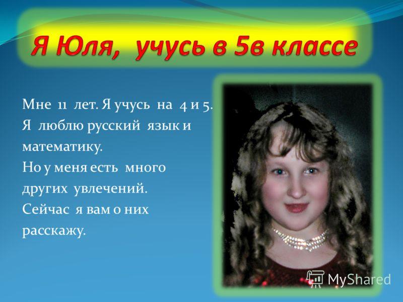 Мне 11 лет. Я учусь на 4 и 5. Я люблю русский язык и математику. Но у меня есть много других увлечений. Сейчас я вам о них расскажу.