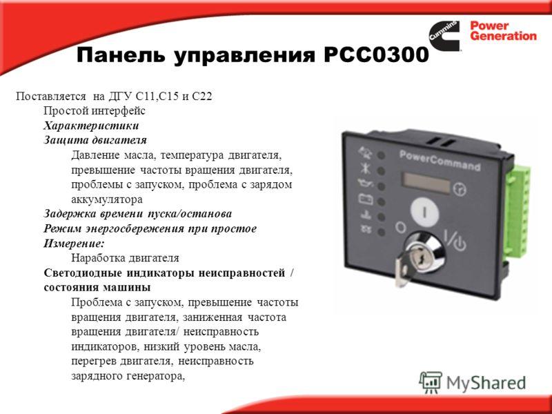 Панель управления PCC0300 Поставляется на ДГУ C11,C15 и C22 Простой интерфейс Характеристики Защита двигателя Давление масла, температура двигателя, превышение частоты вращения двигателя, проблемы с запуском, проблема с зарядом аккумулятора Задержка