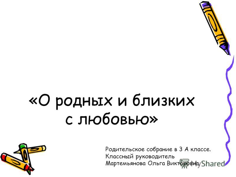 «О родных и близких с любовью» Родительское собрание в 3 А классе. Классный руководитель Мартемьянова Ольга Викторовна.