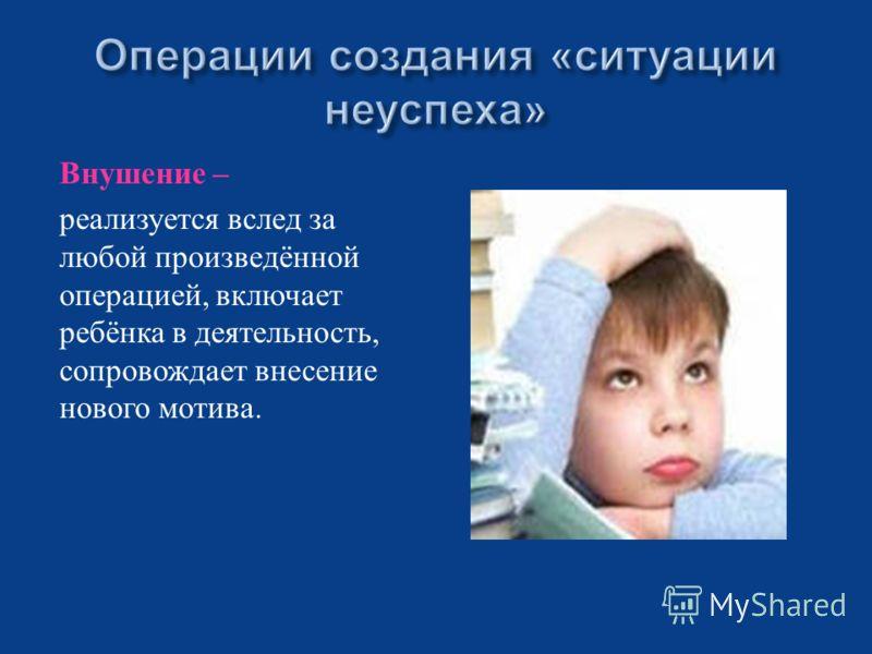 Внушение – реализуется вслед за любой произведённой операцией, включает ребёнка в деятельность, сопровождает внесение нового мотива.