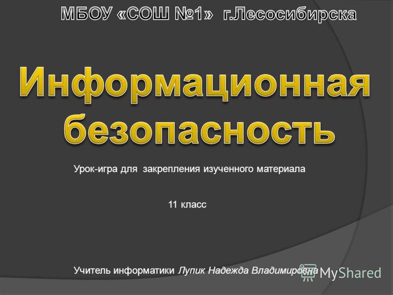 Учитель информатики Лупик Надежда Владимировна Урок-игра для закрепления изученного материала 11 класс