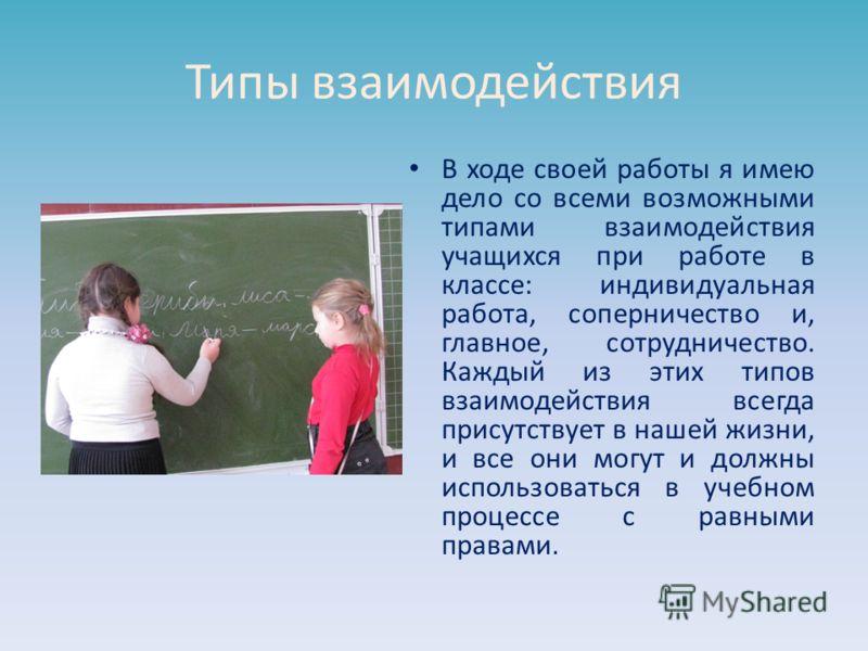 Типы взаимодействия В ходе своей работы я имею дело со всеми возможными типами взаимодействия учащихся при работе в классе: индивидуальная работа, соперничество и, главное, сотрудничество. Каждый из этих типов взаимодействия всегда присутствует в наш