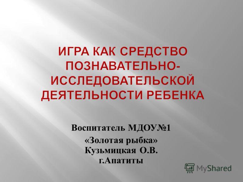 Воспитатель МДОУ 1 « Золотая рыбка » Кузьмицкая О. В. г. Апатиты