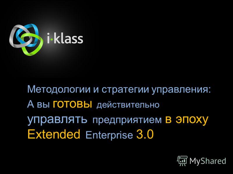 Методологии и стратегии управления: А вы готовы действительно управлять предприятием в эпоху Extended Enterprise 3.0