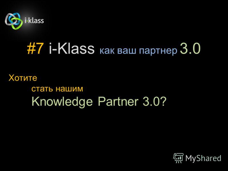 #7 i-Klass как ваш партнер 3.0 Хотите стать нашим Knowledge Partner 3.0?