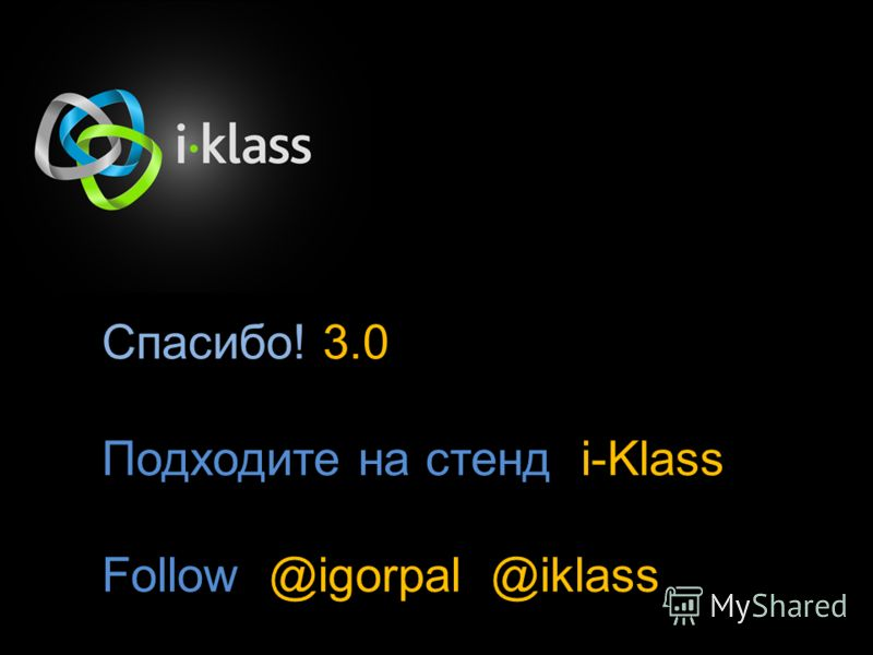 Спасибо! 3.0 Подходите на стенд i-Klass Follow @igorpal @iklass