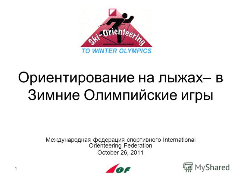 1 Ориентирование на лыжах– в Зимние Олимпийские игры Международная федерация спортивного International Orienteering Federation October 26, 2011