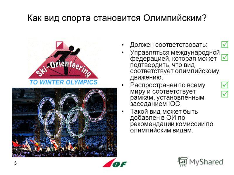 3 Как вид спорта становится Олимпийским? Должен соответствовать: Управляться международной федерацией, которая может подтвердить, что вид соответствует олимпийскому движению. Распространен по всему миру и соответствует рамкам, установленным заседание