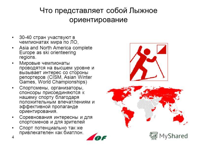 4 Что представляет собой Лыжное ориентирование 30-40 стран участвуют в чемпионатах мира по ЛО, Asia and North America complete Europe as ski orienteering regions. Мировые чемпионаты проводятся на высшем уровне и вызывает интерес со стороны репортеров