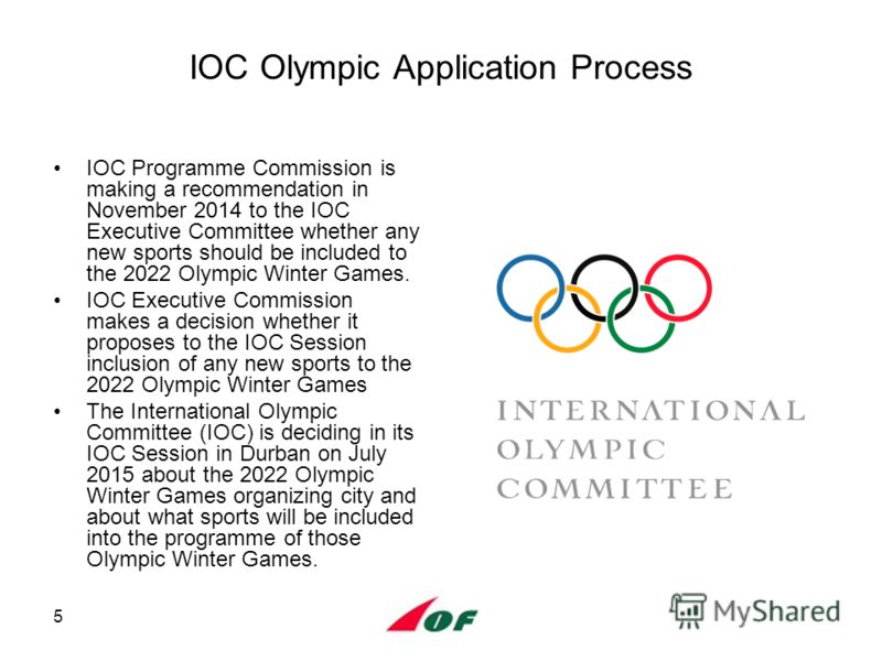 5 IOC Olympic Application Process IOC Programme Commission is making a recommendation in November 2014 to the IOC Executive Committee whether any new sports should be included to the 2022 Olympic Winter Games. IOC Executive Commission makes a decisio