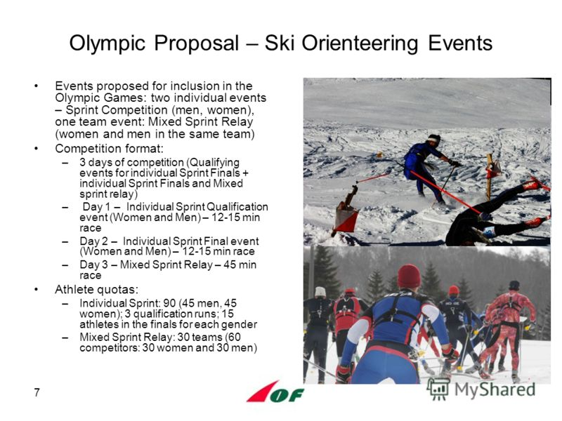 7 Olympic Proposal – Ski Orienteering Events Events proposed for inclusion in the Olympic Games: two individual events – Sprint Competition (men, women), one team event: Mixed Sprint Relay (women and men in the same team) Competition format: –3 days