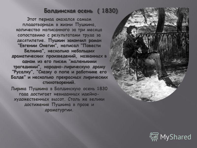 Болдинская осень ( 1830) Пушкин закончил романЕвгении Онегин, написал Повести Белкина, несколько небольших драматических произведений, названных в одном из его писем маленькими трагедиями, народно-лирическую драмуРусалку, Сказку о попе и работнике ег