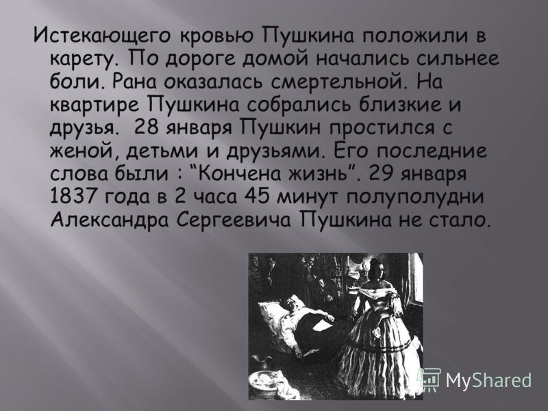 Истекающего кровью Пушкина положили в карету. По дороге домой начались сильнее боли. Рана оказалась смертельной. На квартире Пушкина собрались близкие и друзья. 28 января Пушкин простился с женой, детьми и друзьями. Его последние слова были : Кончена