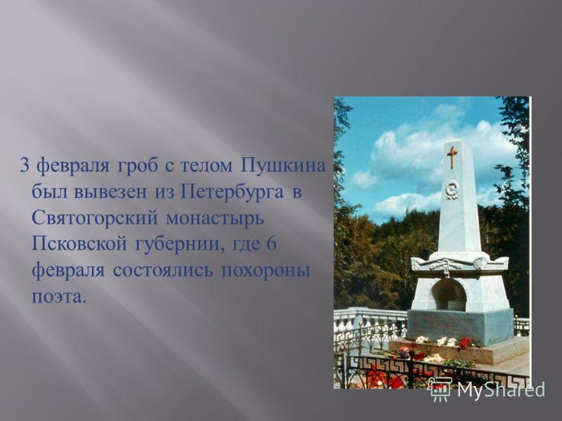3 февраля гроб с телом Пушкина был вывезен из Петербурга в Святогорский монастырь Псковской губернии, где 6 февраля состоялись похороны поэта.