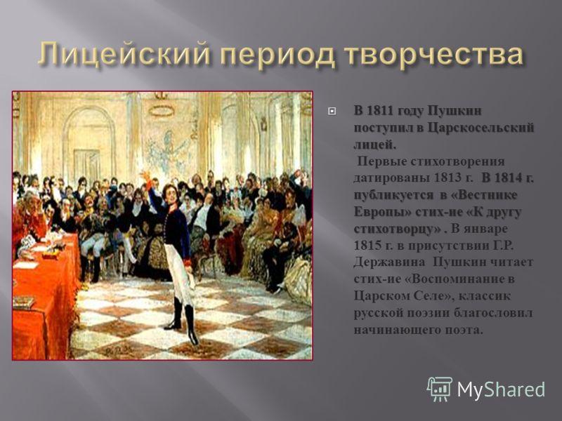 В 1811 году Пушкин поступил в Царскосельский лицей. В 1814 г. публикуется в « Вестнике Европы » стих - ие « К другу стихотворцу ». В 1811 году Пушкин поступил в Царскосельский лицей. Первые стихотворения датированы 1813 г. В 1814 г. публикуется в « В