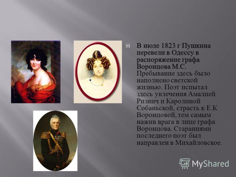 В июле 1823 г Пушкина перевели в Одессу в распоряжение графа Воронцова М. С. В июле 1823 г Пушкина перевели в Одессу в распоряжение графа Воронцова М. С. Пребывание здесь было наполнено светской жизнью. Поэт испытал здесь увлечения Амалией Ризнич и К