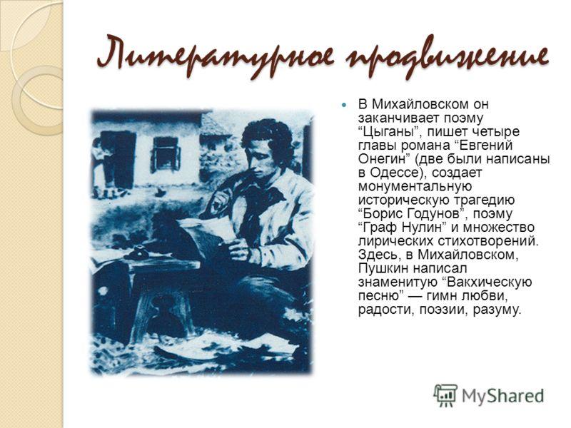 Литературное продвижение В Михайловском он заканчивает поэму Цыганы, пишет четыре главы романа Евгений Онегин (две были написаны в Одессе), создает монументальную историческую трагедию Борис Годунов, поэму Граф Нулин и множество лирических стихотворе