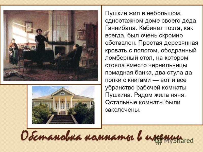 Обстановка комнаты в имении Пушкин жил в небольшом, одноэтажном доме своего деда Ганнибала. Кабинет поэта, как всегда, был очень скромно обставлен. Простая деревянная кровать с пологом, ободранный ломберный стол, на котором стояла вместо чернильницы