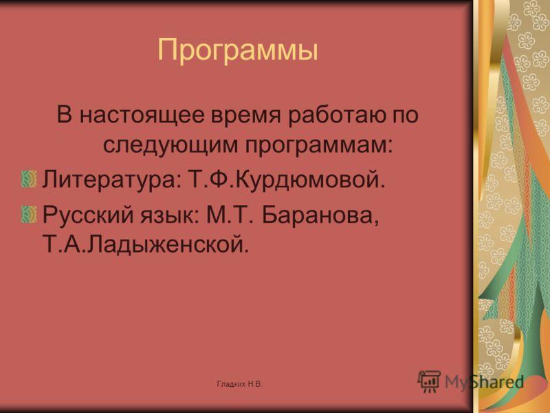Гладких Н.В. Программы В настоящее время работаю по следующим программам: Литература: Т.Ф.Курдюмовой. Русский язык: М.Т. Баранова, Т.А.Ладыженской.