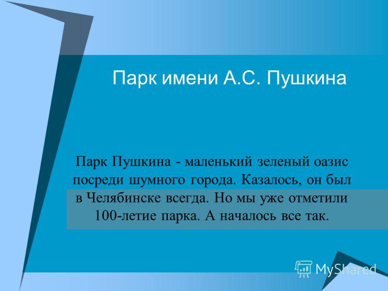 Парк имени А.С. Пушкина Парк Пушкина - маленький зеленый оазис посреди шумного города. Казалось, он был в Челябинске всегда. Но мы уже отметили 100-летие парка. А началось все так.