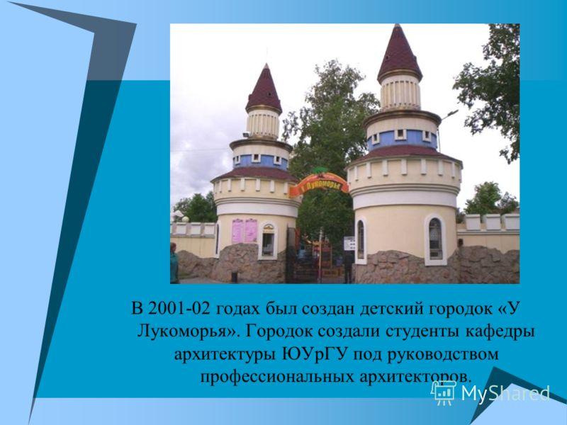 В 2001-02 годах был создан детский городок «У Лукоморья». Городок создали студенты кафедры архитектуры ЮУрГУ под руководством профессиональных архитекторов.
