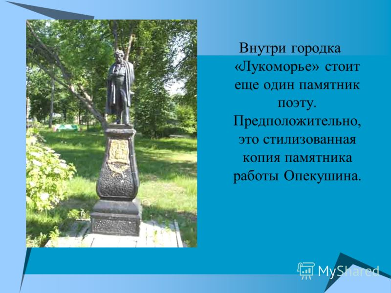 Внутри городка «Лукоморье» стоит еще один памятник поэту. Предположительно, это стилизованная копия памятника работы Опекушина.