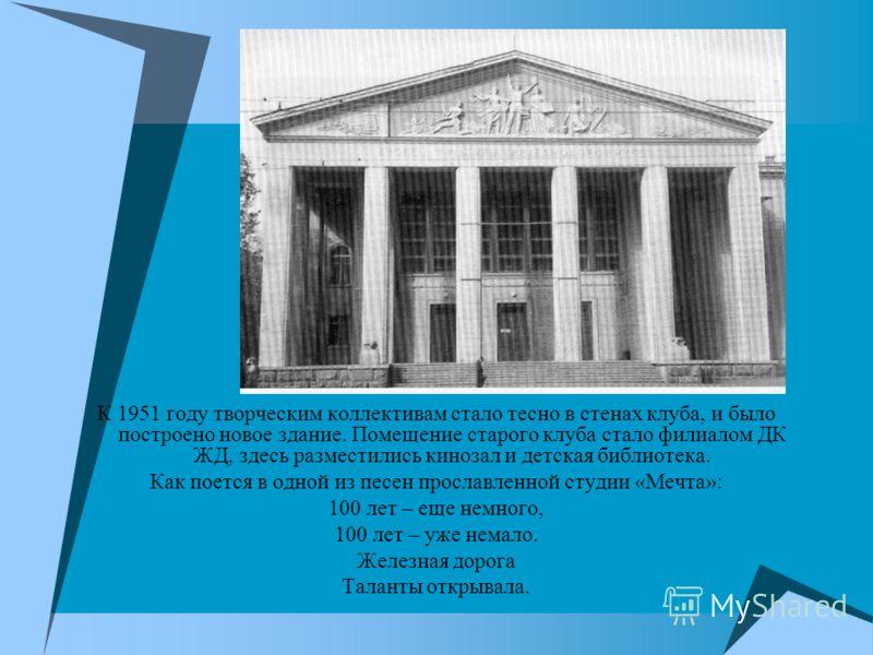 К 1951 году творческим коллективам стало тесно в стенах клуба, и было построено новое здание. Помещение старого клуба стало филиалом ДК ЖД, здесь разместились кинозал и детская библиотека. Как поется в одной из песен прославленной студии «Мечта»: 100