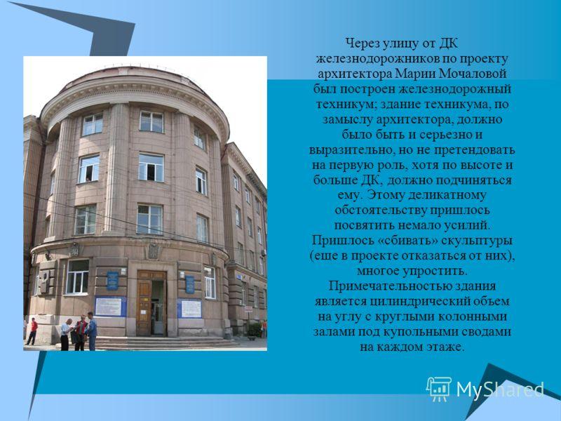 Через улицу от ДК железнодорожников по проекту архитектора Марии Мочаловой был построен железнодорожный техникум; здание техникума, по замыслу архитектора, должно было быть и серьезно и выразительно, но не претендовать на первую роль, хотя по высоте