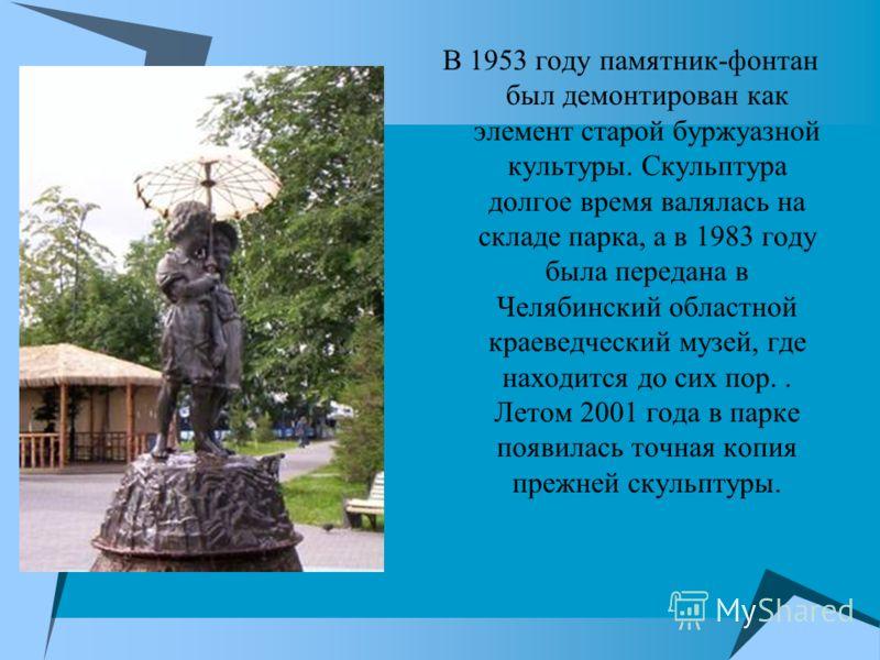 В 1953 году памятник-фонтан был демонтирован как элемент старой буржуазной культуры. Скульптура долгое время валялась на складе парка, а в 1983 году была передана в Челябинский областной краеведческий музей, где находится до сих пор.. Летом 2001 года