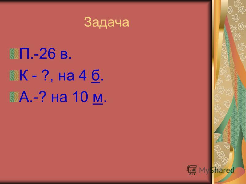 Задача П.-26 в. К - ?, на 4 б. А.-? на 10 м.