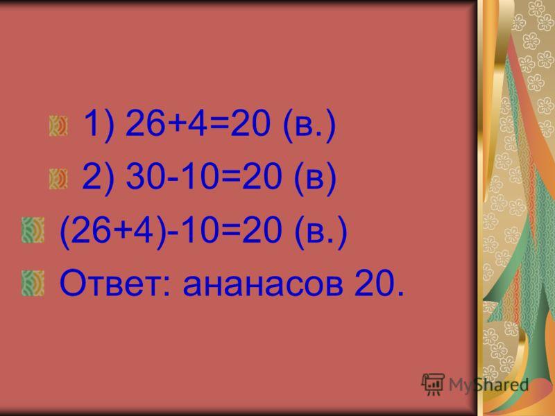 1) 26+4=20 (в.) 2) 30-10=20 (в) (26+4)-10=20 (в.) Ответ: ананасов 20.