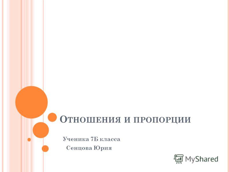 О ТНОШЕНИЯ И ПРОПОРЦИИ Ученика 7Б класса Сенцова Юрия