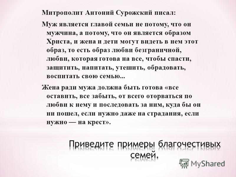 Митрополит Антоний Сурожский писал: Муж является главой семьи не потому, что он мужчина, а потому, что он является образом Христа, и жена и дети могут видеть в нем этот образ, то есть образ любви безграничной, любви, которая готова на все, чтобы спас